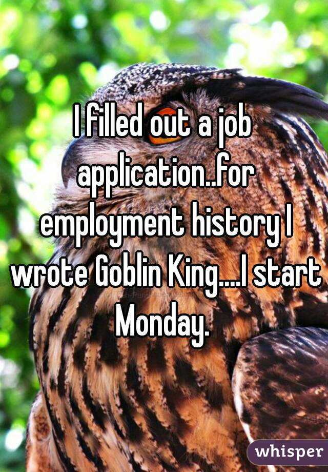 I filled out a job application..for employment history I wrote Goblin King....I start Monday.