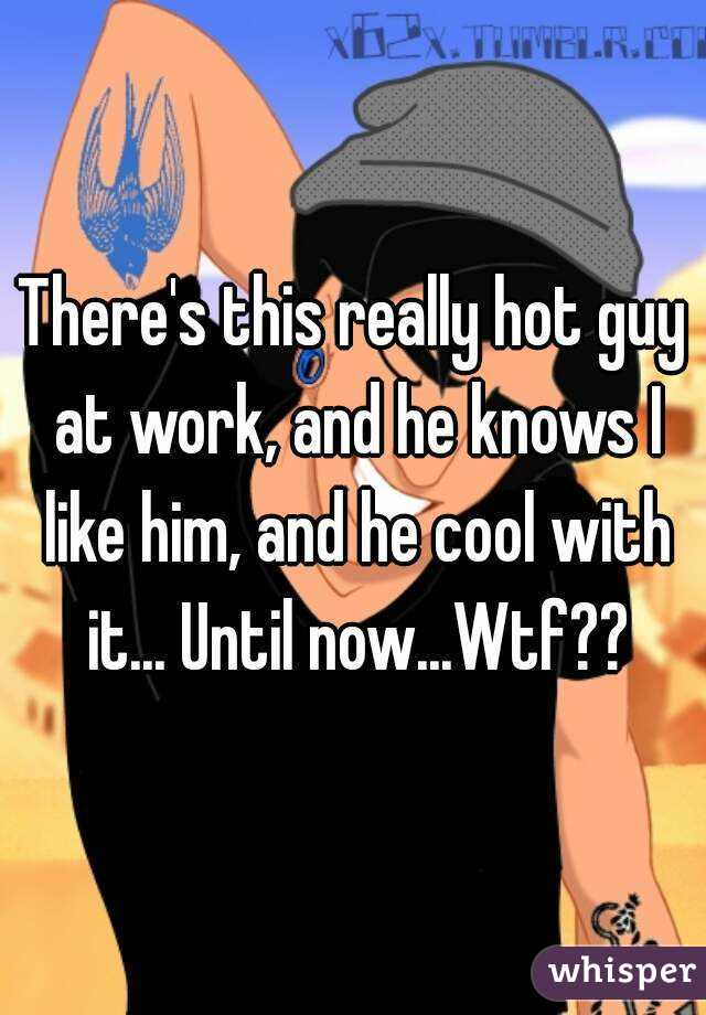 There's this really hot guy at work, and he knows I like him, and he cool with it... Until now...Wtf??