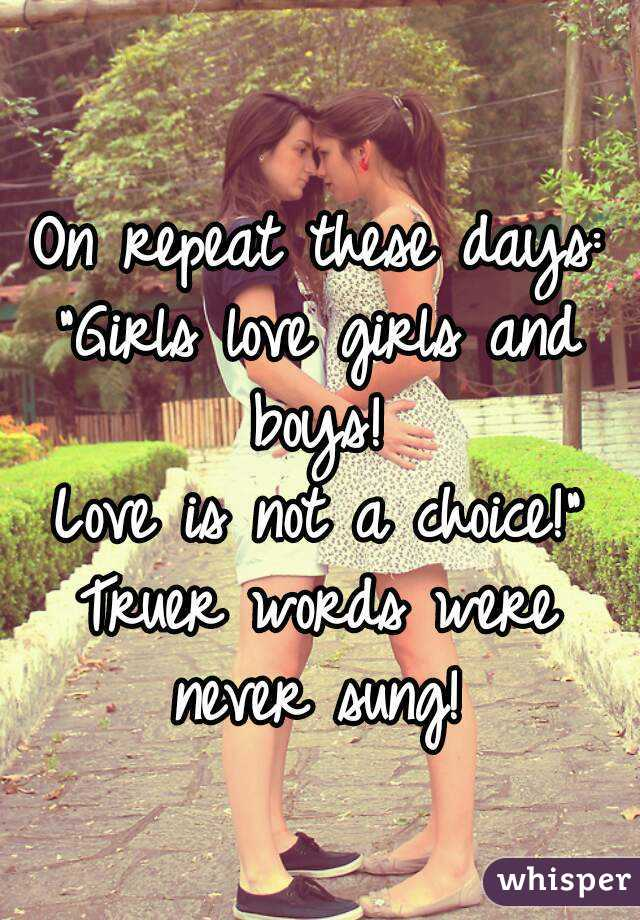 """On repeat these days: """"Girls love girls and boys!  Love is not a choice!"""" Truer words were never sung!"""
