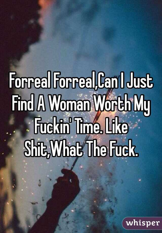 Forreal Forreal,Can I Just Find A Woman Worth My Fuckin' Time. Like Shit,What The Fuck.