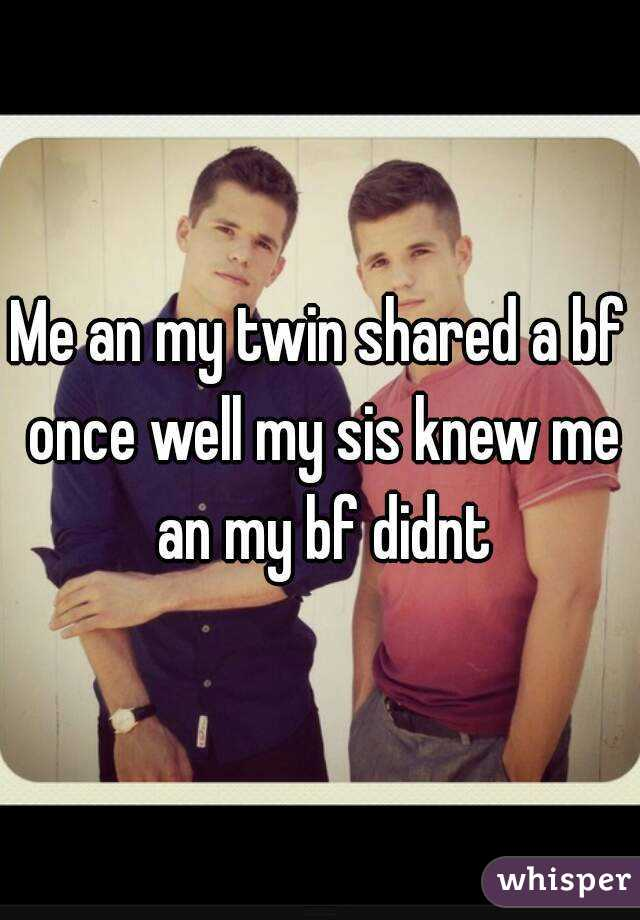 Me an my twin shared a bf once well my sis knew me an my bf didnt
