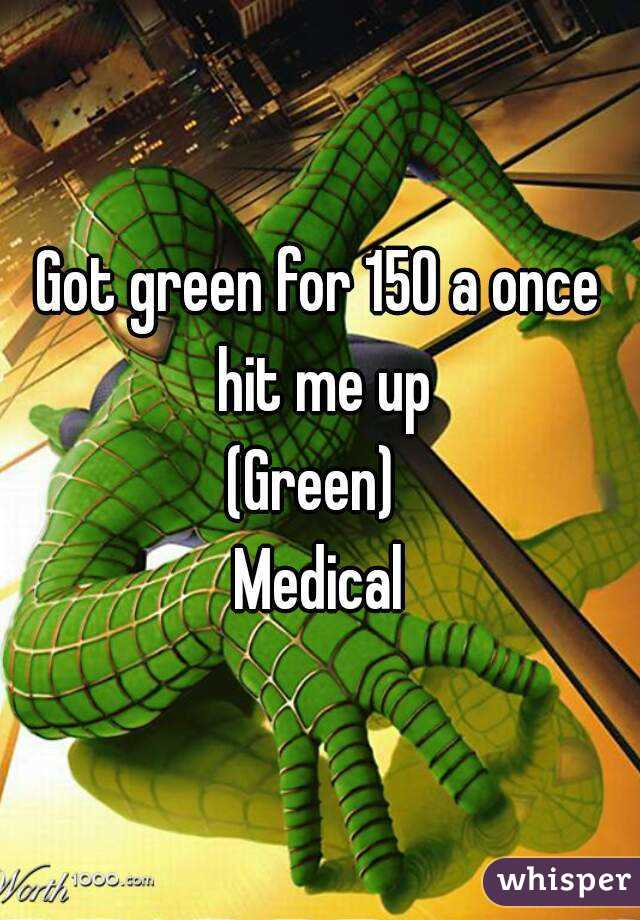 Got green for 150 a once hit me up (Green)  Medical