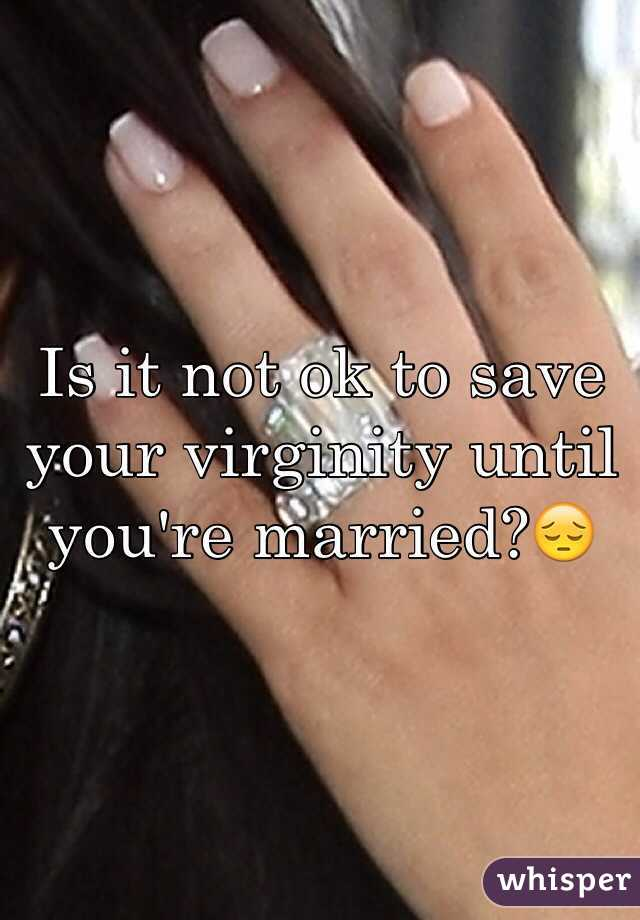 Is it not ok to save your virginity until you're married?😔