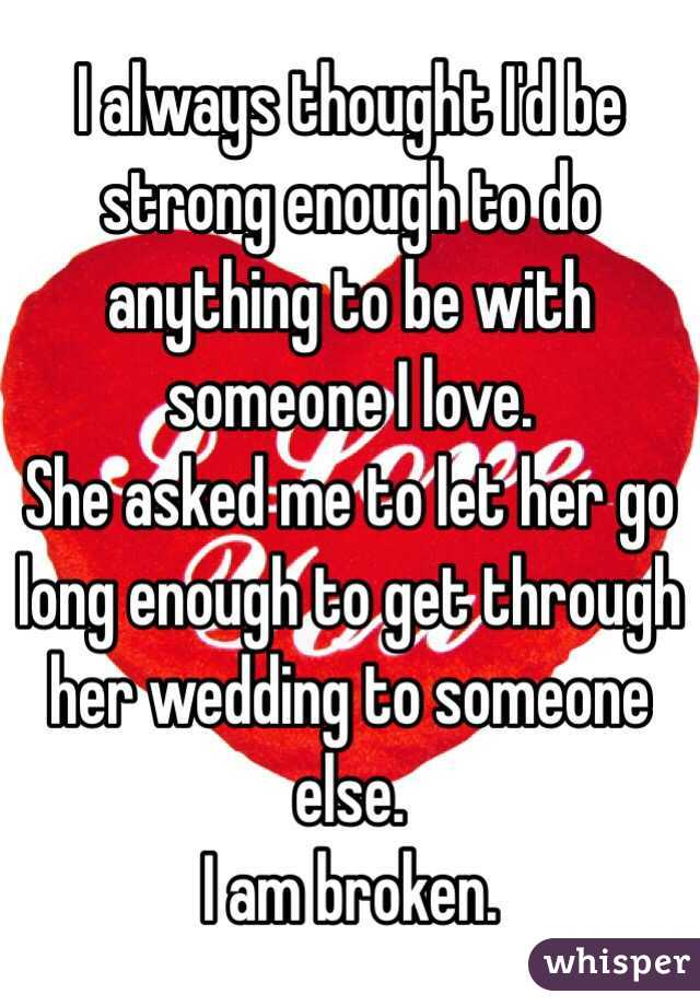 I always thought I'd be strong enough to do anything to be with someone I love.  She asked me to let her go long enough to get through her wedding to someone else.  I am broken.