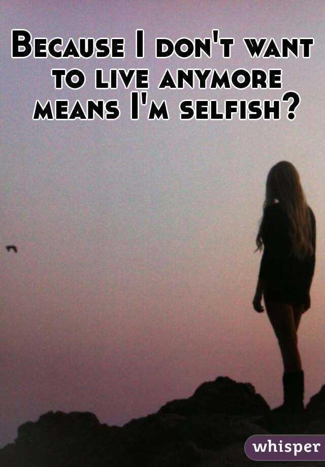 Because I don't want to live anymore means I'm selfish?