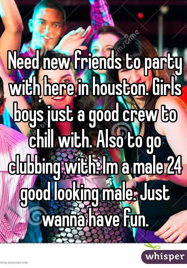 Need new friends to party with here in houston. Girls boys just a good crew to chill with. Also to go clubbing with. Im a male 24 good looking male. Just wanna have fun.
