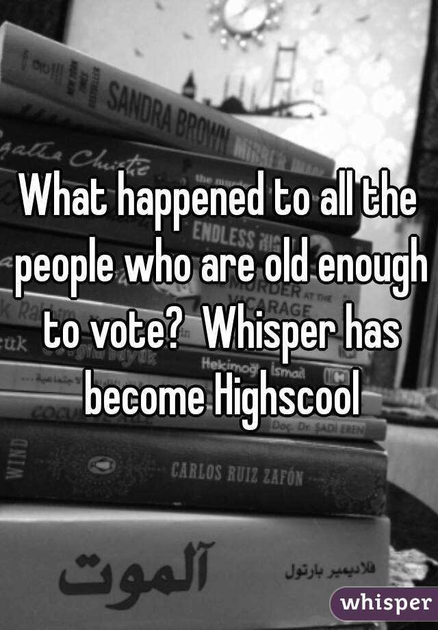 What happened to all the people who are old enough to vote?  Whisper has become Highscool