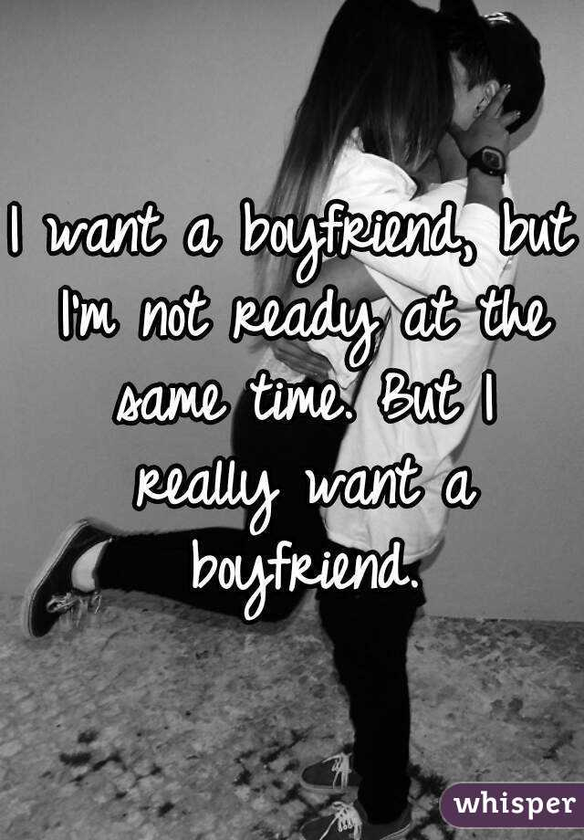 I want a boyfriend, but I'm not ready at the same time. But I really want a boyfriend.