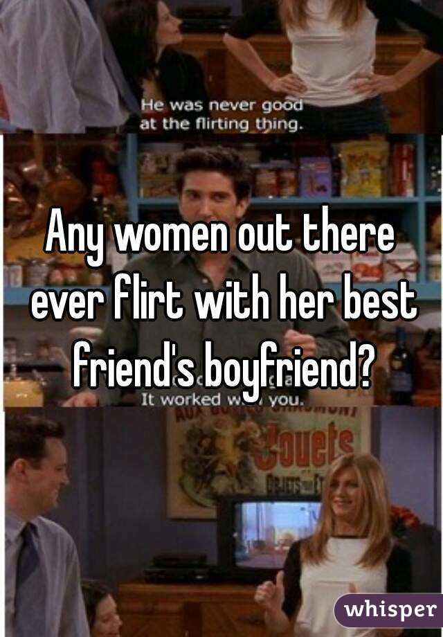 Any women out there ever flirt with her best friend's boyfriend?