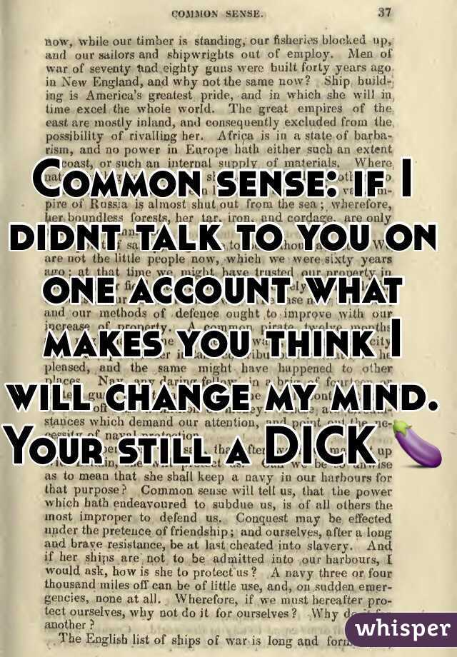 Common sense: if I didnt talk to you on one account what makes you think I will change my mind. Your still a DICK 🍆