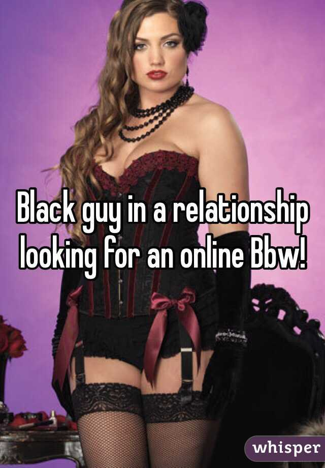 Black guy in a relationship looking for an online Bbw!