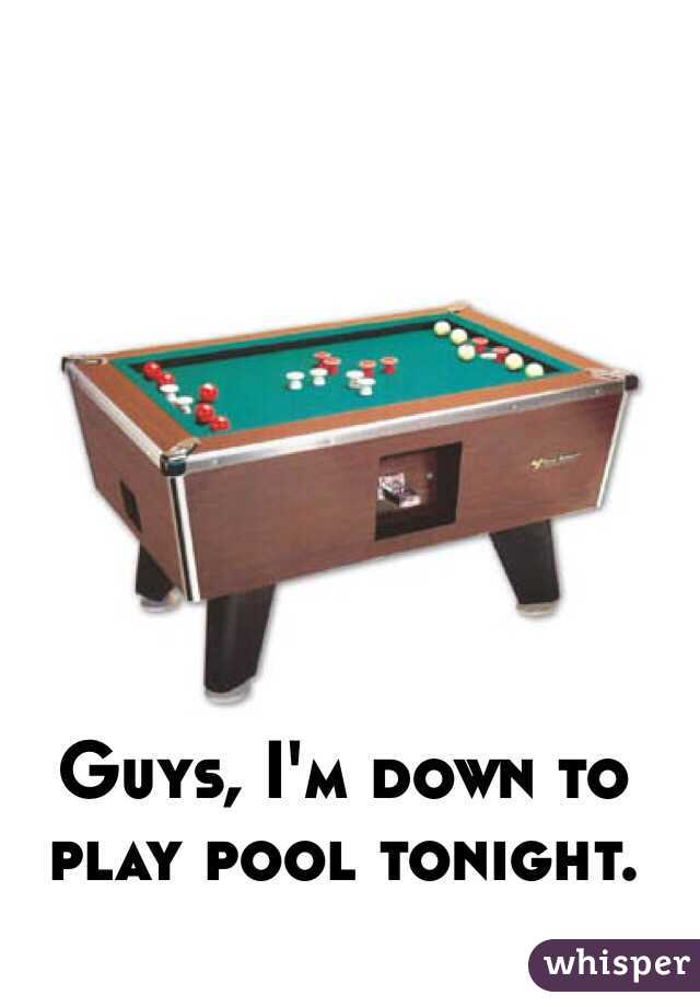 Guys, I'm down to play pool tonight.