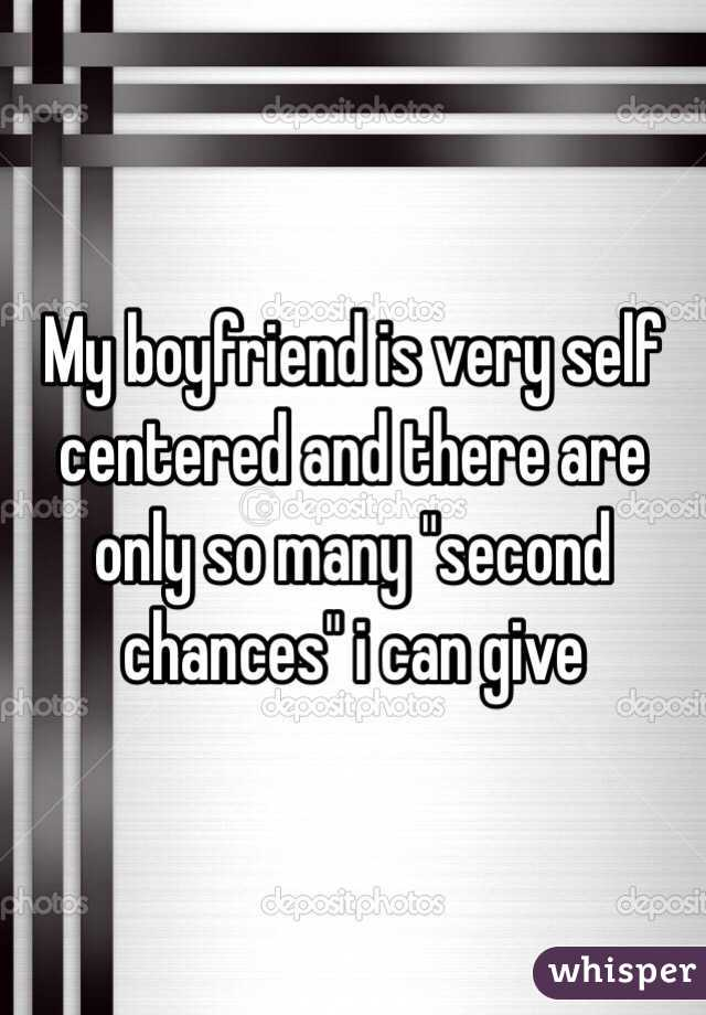 """My boyfriend is very self centered and there are only so many """"second chances"""" i can give"""