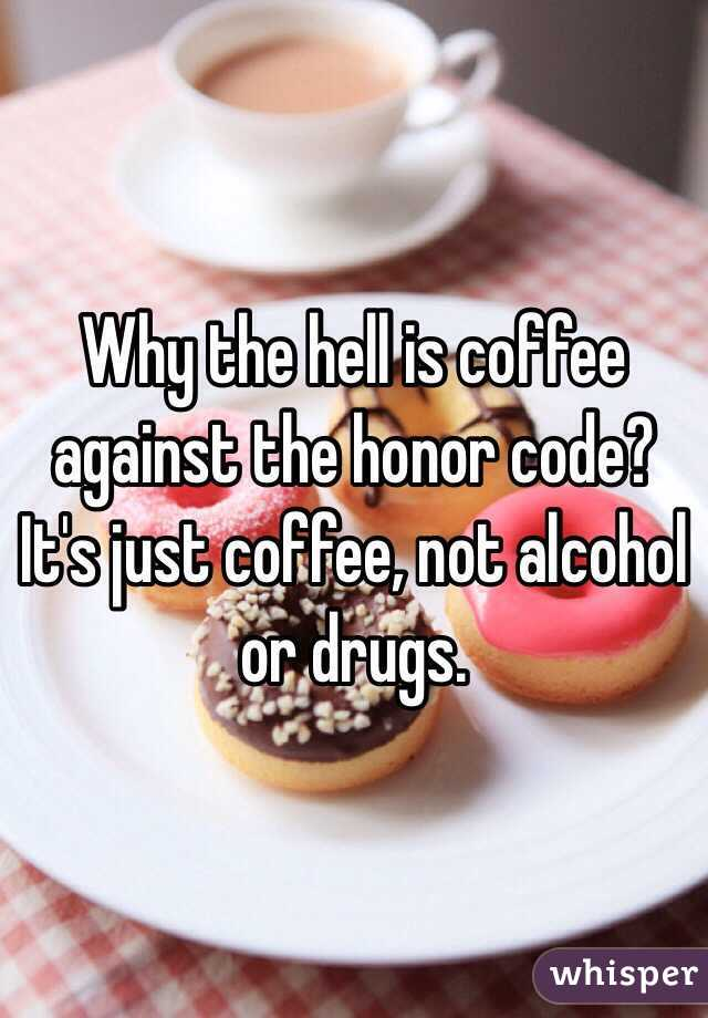 Why the hell is coffee against the honor code? It's just coffee, not alcohol or drugs.