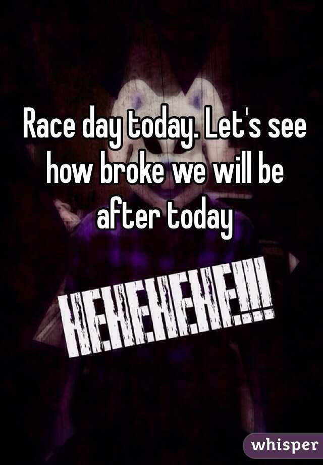 Race day today. Let's see how broke we will be after today