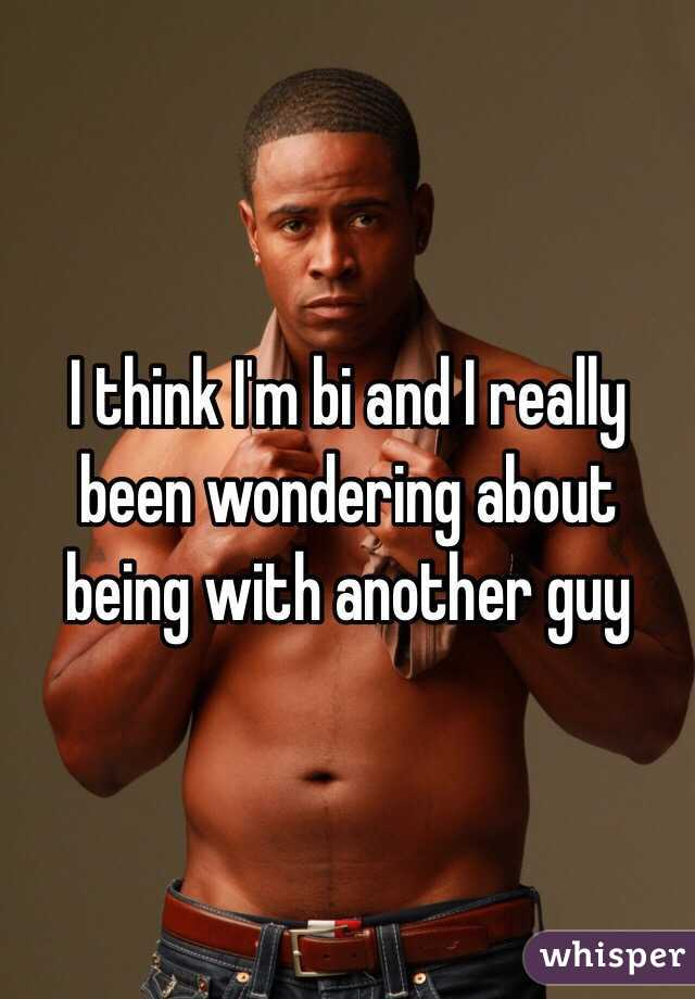 I think I'm bi and I really been wondering about being with another guy