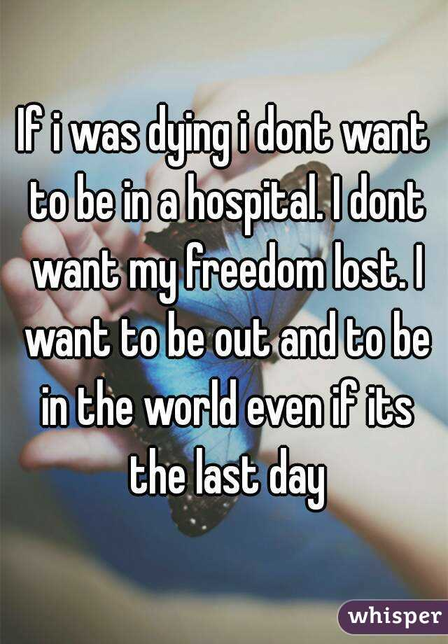 If i was dying i dont want to be in a hospital. I dont want my freedom lost. I want to be out and to be in the world even if its the last day