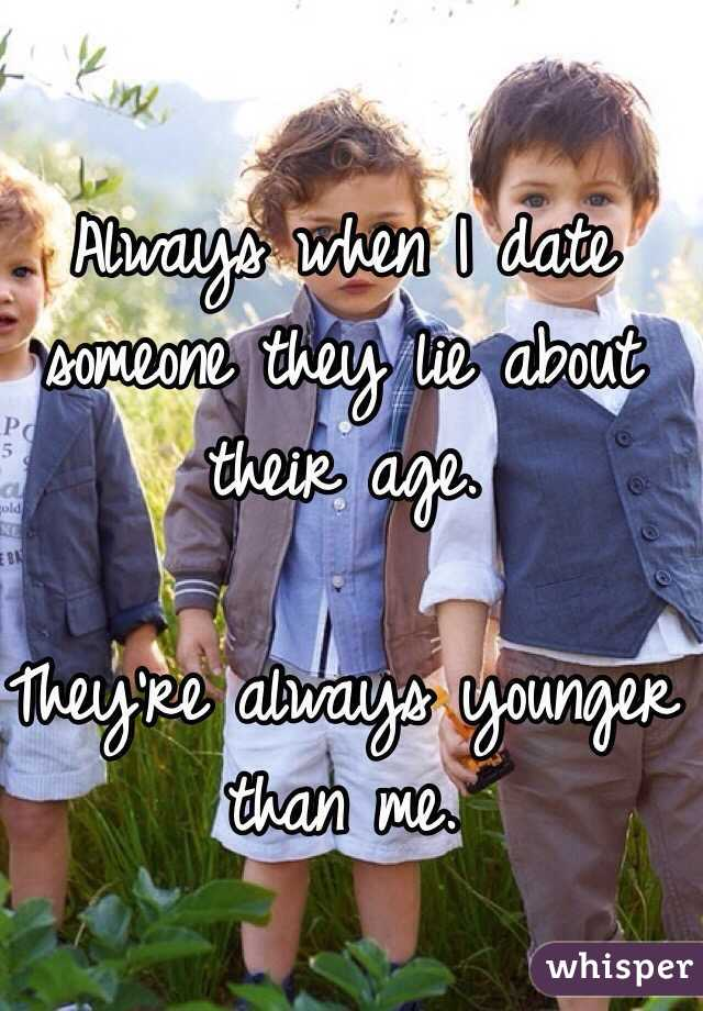 Always when I date someone they lie about their age.   They're always younger than me.