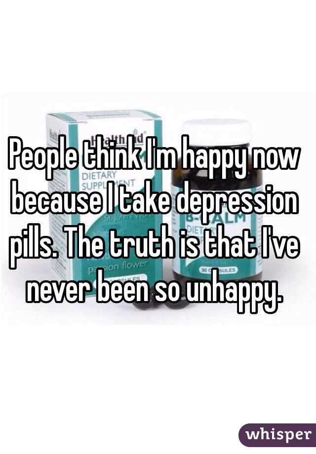 People think I'm happy now because I take depression pills. The truth is that I've never been so unhappy.