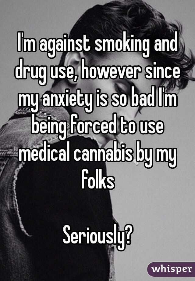 I'm against smoking and drug use, however since my anxiety is so bad I'm being forced to use medical cannabis by my folks  Seriously?