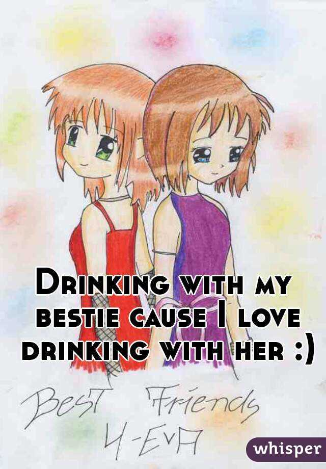 Drinking with my bestie cause I love drinking with her :)