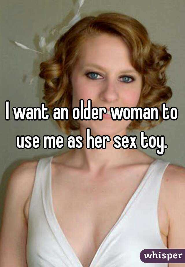 I want an older woman to use me as her sex toy.