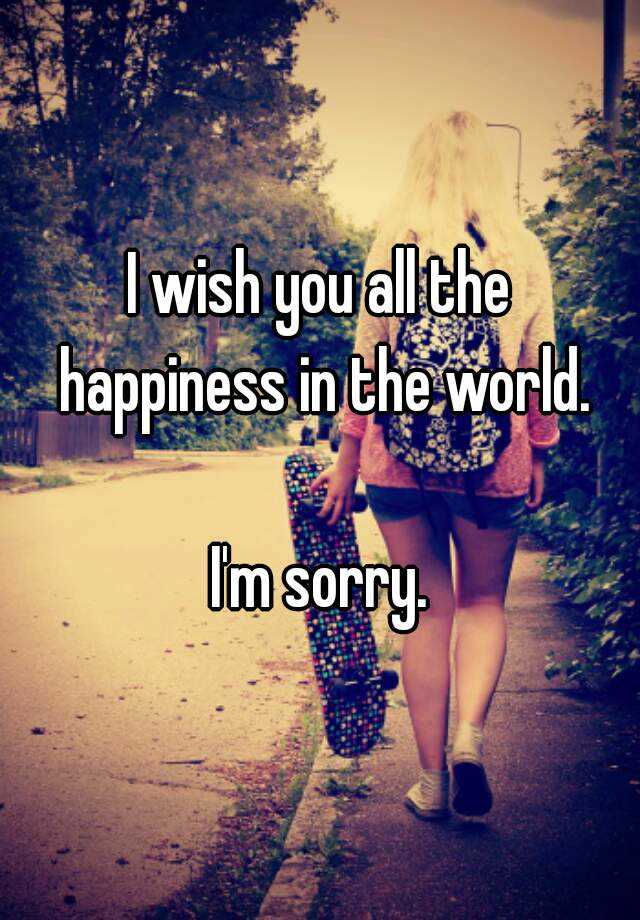 i wish you all the happiness in the world im sorry