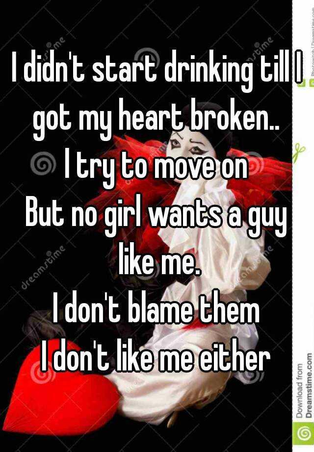 I didn't start drinking till I got my heart broken   I try
