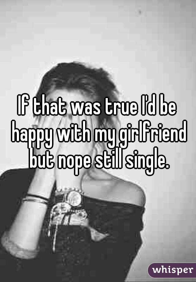 If that was true I'd be happy with my girlfriend but nope still single