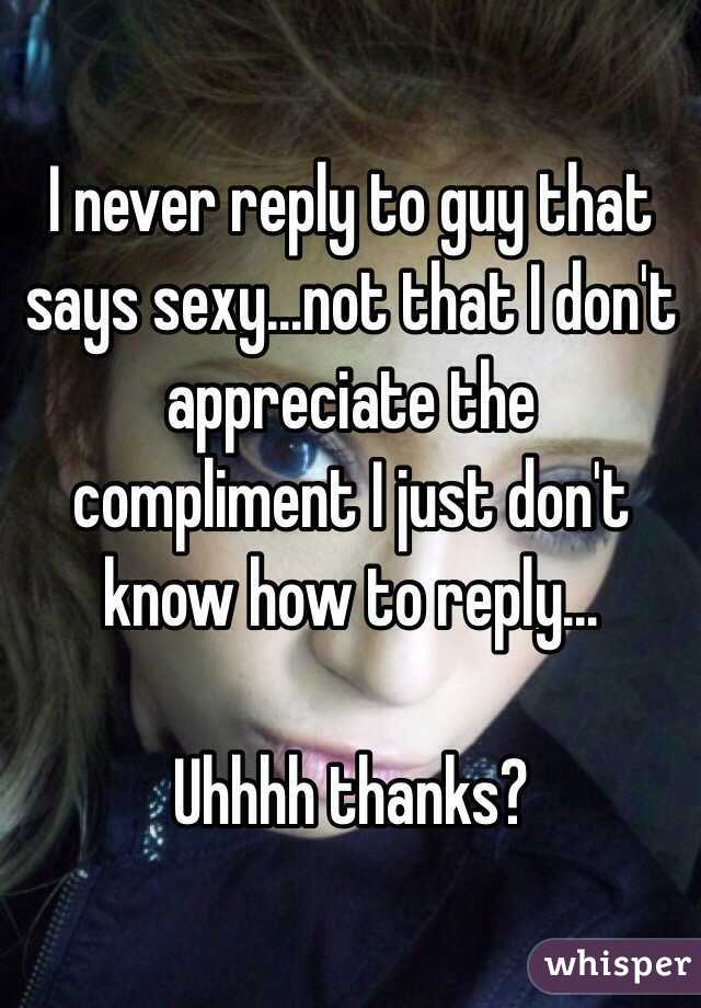 i never reply to guy that says sexynot that i dont appreciate the compliment