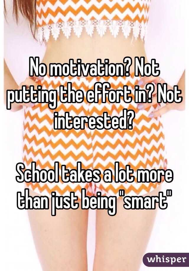 no motivation not putting the effort in not interested school
