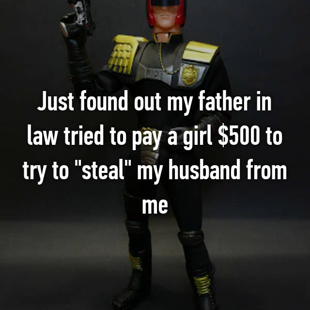 "Just found out my father in law tried to pay a girl $500 to try to ""steal"" my husband from me"