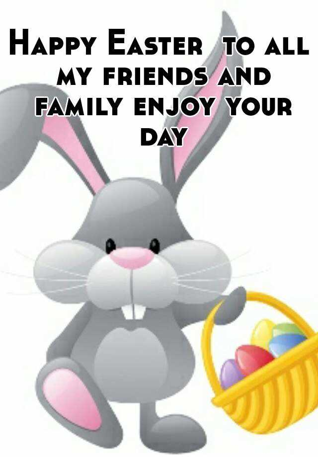 Happy Easter To All My Friends And Family Enjoy Your Day