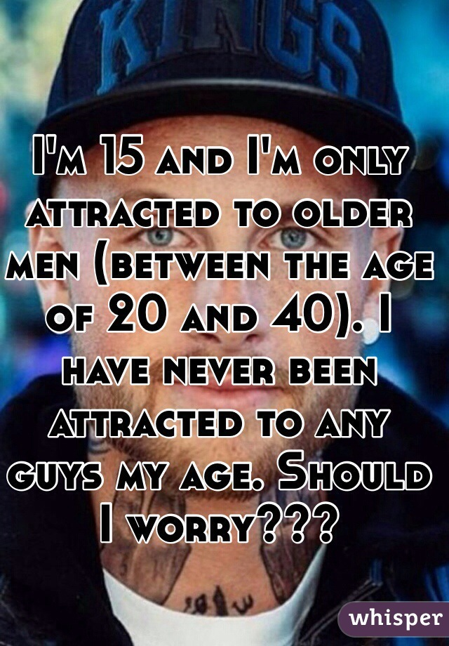 I'm 15 and I'm only attracted to older men (between the age of 20 and 40). I have never been attracted to any guys my age. Should I worry???