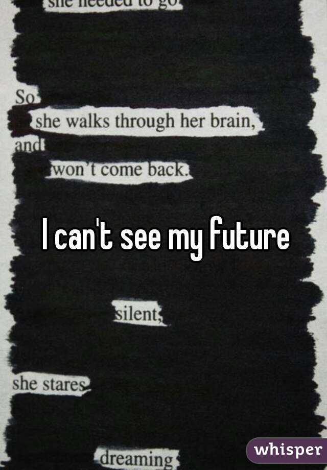 I can't see my future