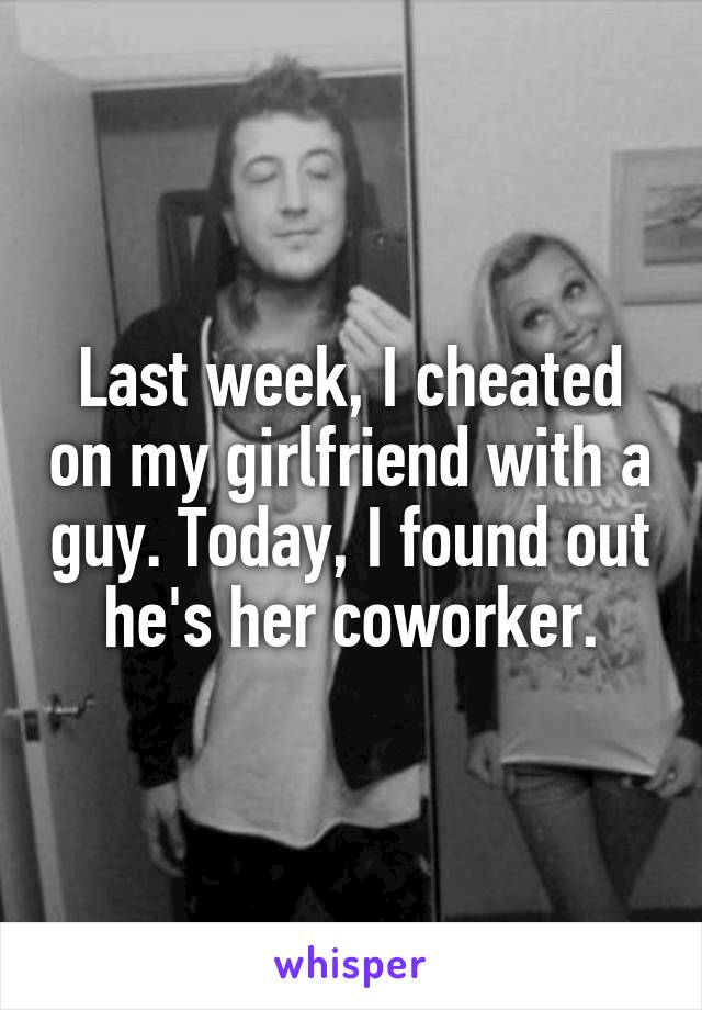 Last week, I cheated on my girlfriend with a guy. Today, I found out he's her coworker.