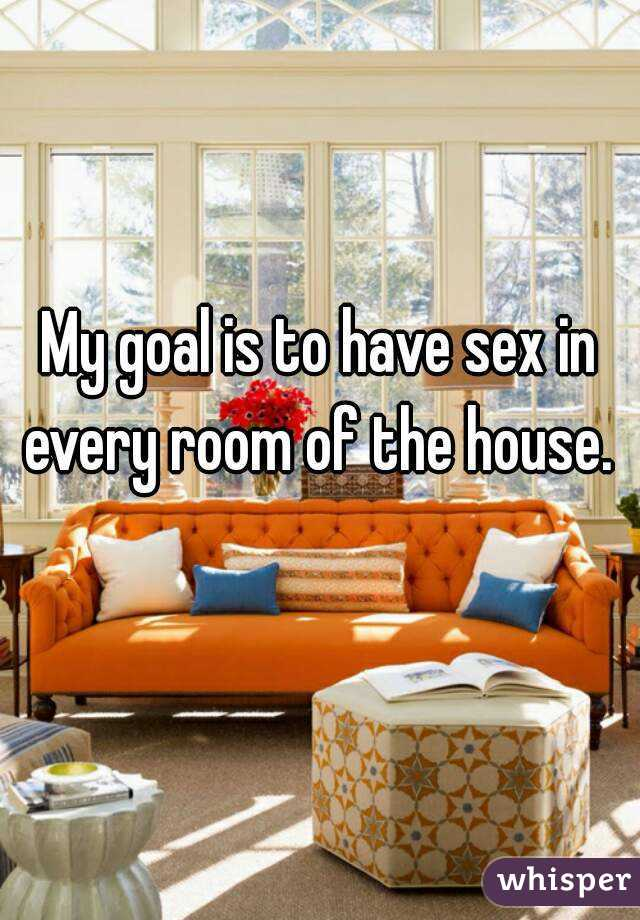Have sex in every room