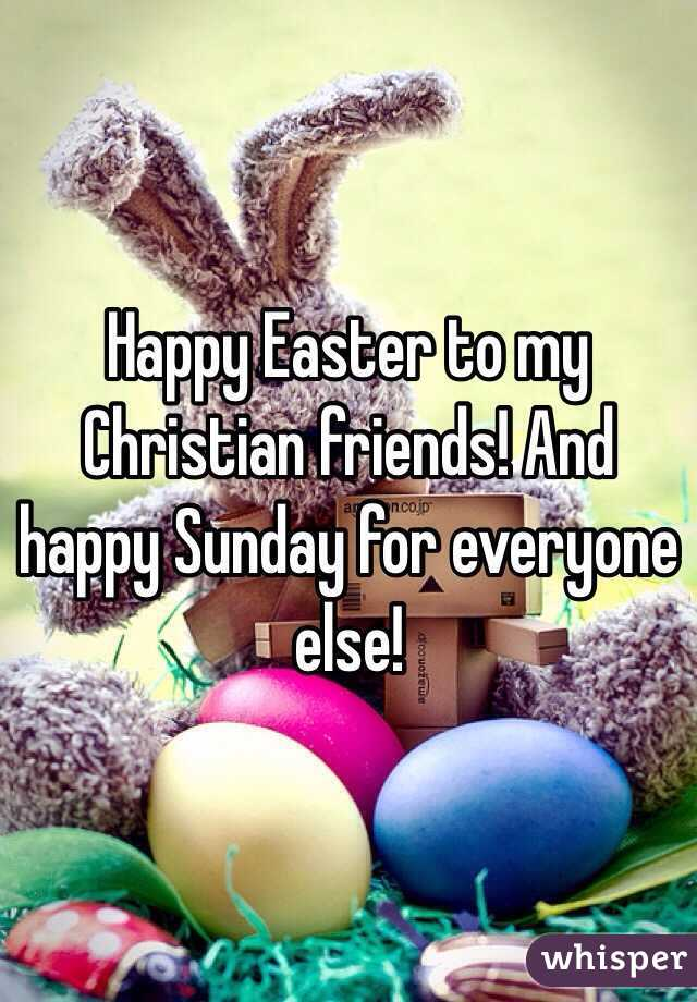 Happy Easter To My Christian Friends And Happy Sunday For Everyone