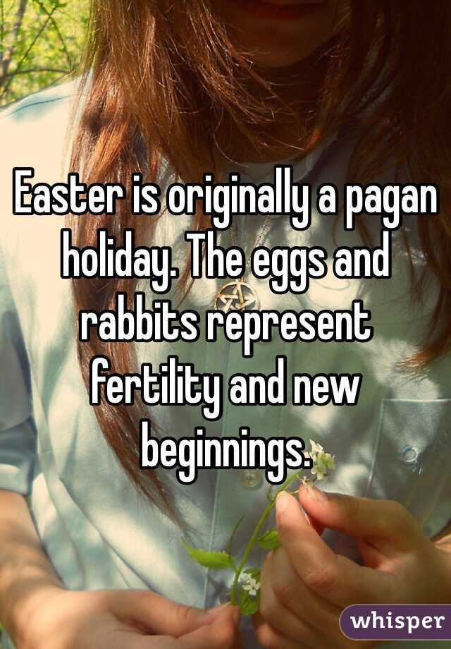 Easter is originally a pagan holiday  The eggs and rabbits represent