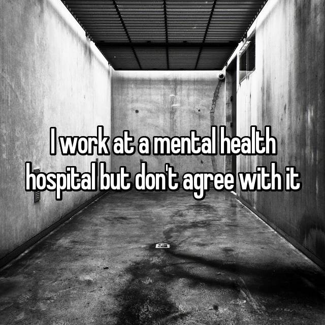 I work at a mental health hospital but don't agree with it