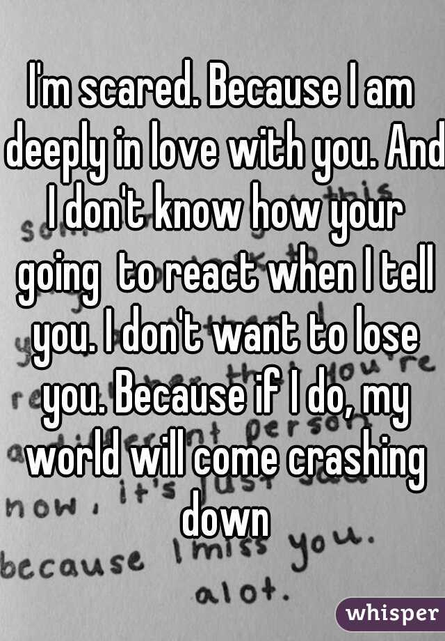 I M Scared Because I Am Deeply In Love With You And I Don T Know