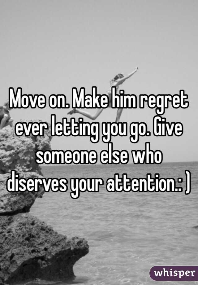 Move on  Make him regret ever letting you go  Give someone