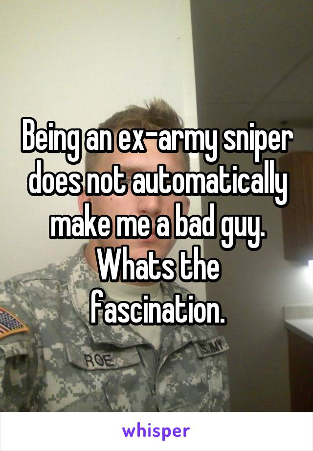 Being an ex-army sniper does not automatically make me a bad guy. Whats the fascination.