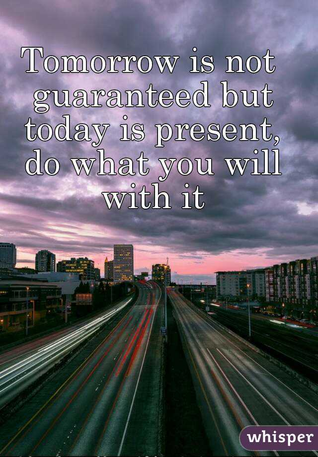 tomorrow is not guaranteed but today is present do what you will
