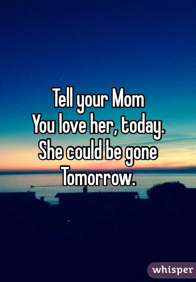 tell your mom you love her today she could be gone tomorrow