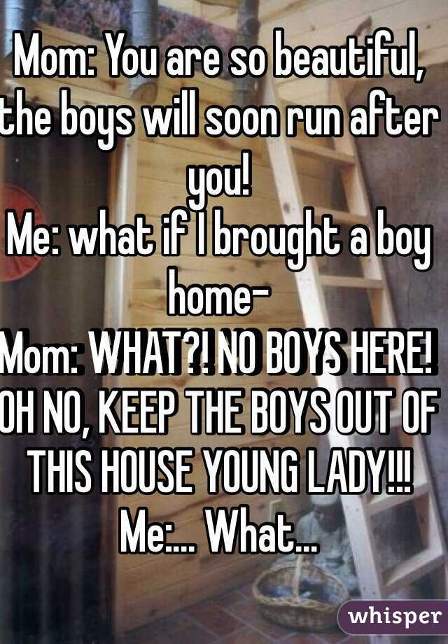 Mom: You are so beautiful, the boys will soon run after you