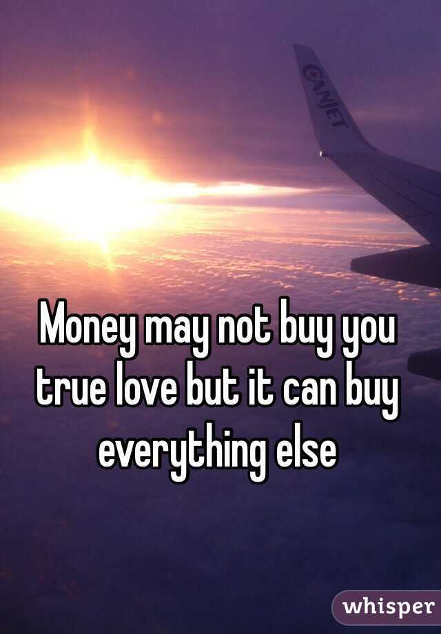 Money may not buy you true love but it can buy everything else