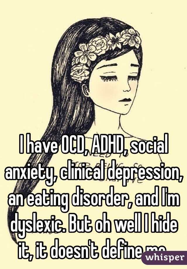 I have OCD, ADHD, social anxiety, clinical depression, an