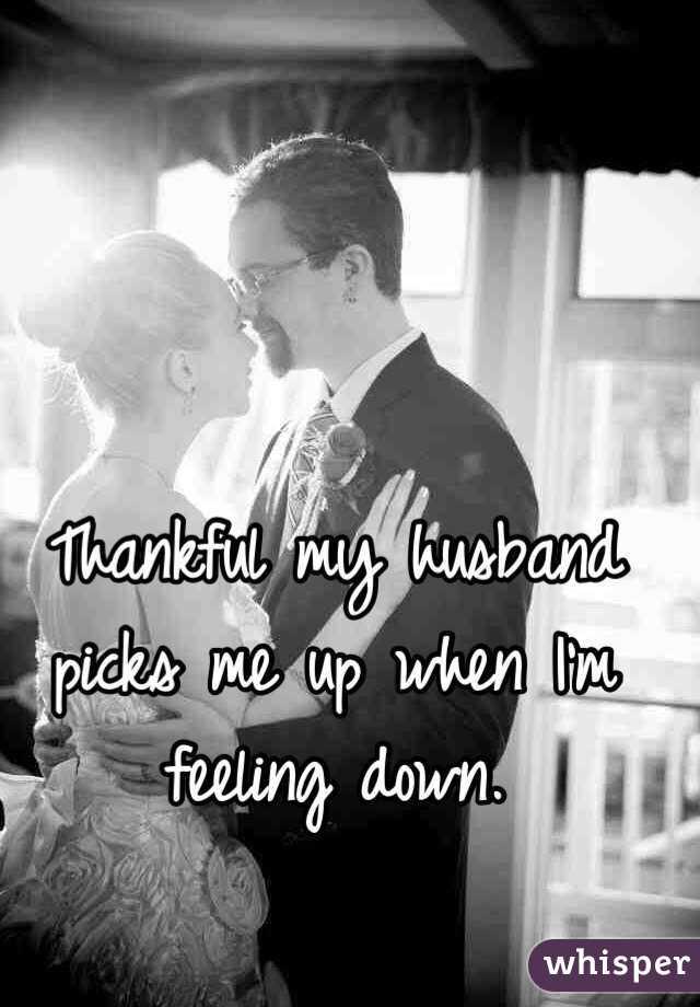 Thankful my husband picks me up when I'm feeling down