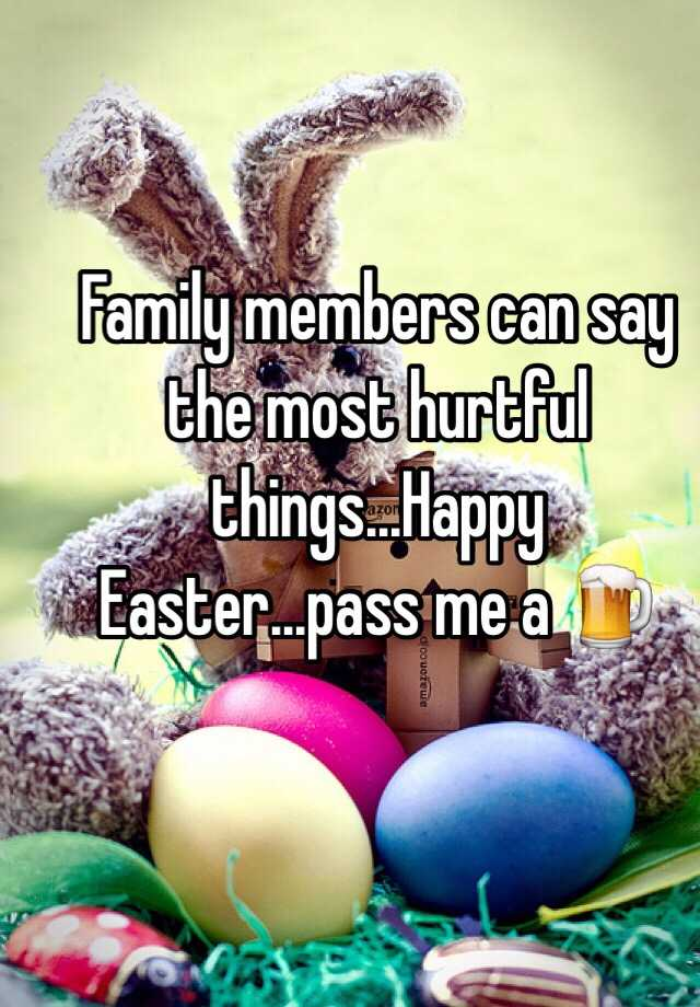 Family Members Can Say The Most Hurtful Thingshappy Easterpass